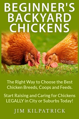 Beginner's Backyard Chickens: The Right Way to Choose the Best Chicken Breeds, Coops and Feeds. Start Raising and Caring for Chickens LEGALLY in City or Suburbs Today! [Illustrated] (Best Birds To Have As Pets)