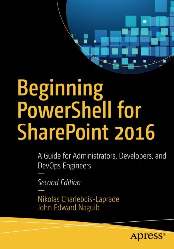 Beginning PowerShell for SharePoint 2016: A Guide for Administrators, Developers, and DevOps Engineers by Apress