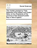 The Charter Granted by Their Majesties King William and Queen Mary, to the Inhabitants of the Province of the Massachusetts-Bay in New-England, See Notes Multiple Contributors, 1170209475
