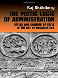 The Poetic Logic of Administration : Styles and Changes of Style in the Art of Organizing, Skoldberg, Kaj, 0415270022
