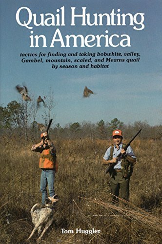 Quail Hunting In America: Tactics For Finding and Taking Bobwhite, Valley, Gamble, Mountain, Scaled, and Mearns Quail by Season and Habitat: Tactics for ... and Mearns Quail by Season and Habitat