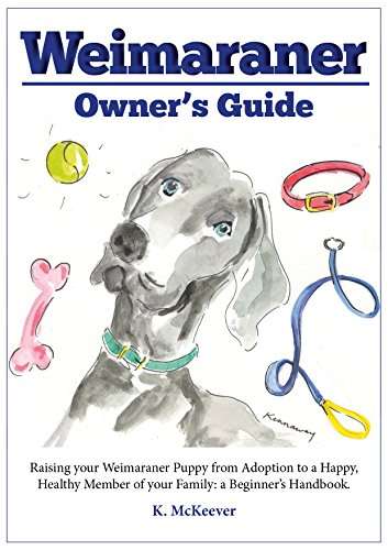 's guide: Raising your Weimaraner puppy from adoption to a happy, healthy member of the family: a beginner's handbook (Weimaraner pointer ... ticks, vaccinations, adoption and grooming) ()