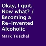 Okay, I Quit. Now What?: Becoming a Re-Invented Alcoholic | Mark Tuschel