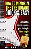 GUITAR: How to Memorize The Guitar Fretboard Quick & Easy,Learn All The Notes to Improve Your Playing in 6 Dead Easy Steps!(Fast Guitar Lessons)