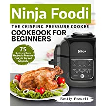 Ninja Foodi The Crisping Pressure Cooker Cookbook for Beginners: 75 Quick and Easy Recipes to Pressure Cook, Air Fry and Dehydrate (Ninja Foodi Recipes 1)