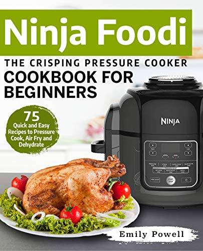 Ninja Foodi The Crisping Pressure Cooker Cookbook for Beginners: 75 Quick and Easy Recipes to Pressure Cook, Air Fry and Dehydrate (Ninja Foodi Recipes 1) by Emily Powell