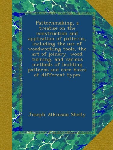Patternmaking, a treatise on the construction and application of patterns, including the use of woodworking tools, the art of joinery, wood turning, ... patterns and core-boxes of different types