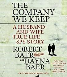 The Company We Keep: A Husband-And-Wife True-Life Spy Story by Robert Baer (2011-03-08)