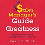The Sales Manager's Guide to Greatness: 10 Essential Strategies for Leading Your Team to the Top | Kevin F. Davis