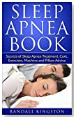 Sleep Apnea Book: Secrets of Sleep Apnea Treatment, Cure, Exercises, Machine and Pillow Advice (Sleep Apnea, Sleep Apnea Books, Sleep Apnea Cure, Sleep ... Sleep Apnea Machine, Sleep Secre)