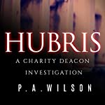 Hubris: A Charity Deacon Investigation, Book 1 | P.A. Wilson