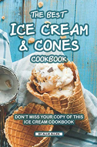 The Best Ice Cream and Cones Cookbook: Don't Miss Your Copy of This Ice Cream Cookbook (Best Selling Snow Cone Flavors)