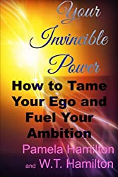 Your Invincible Power: How to Tame Your Ego and Fuel Your Ambition