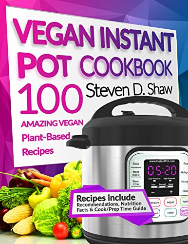 Vegan Instant Pot Cookbook: 100 Amazing Vegan Plant-Based Recipes by Steven D. Shaw
