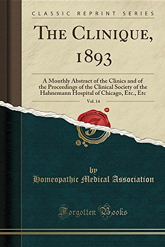 The Clinique, 1893, Vol. 14: A Monthly Abstract of the Clinics and of the Proceedings of the Clinical Society of the Hahnemann Hospital of Chicago, Etc., Etc (Classic Reprint)