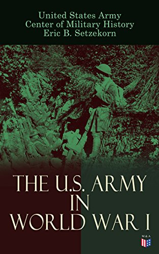 The U.S. Army in World War I: Complete History of the U.S. Army in the Great War, Including the Mobilization, The Main Battles & All Official Documents of the U.S. (Army Great Seal)