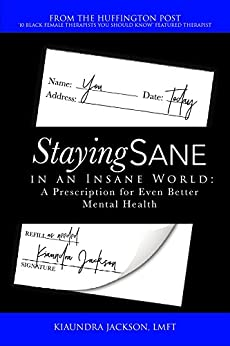 Staying Sane in an Insane World: A Prescription for Even Better Mental Health by [Jackson, Kiaundra]