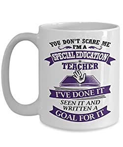 Teacher Appreciation Coffee Mug - You Don't Scare Me, I'm A Special Education Teacher. I've Done It, Seen It And Written A Goal For It 11oz 15oz Coffe
