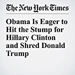 Obama Is Eager to Hit the Stump for Hillary Clinton and Shred Donald Trump | Julie Hirschfeld Davis,Michael D. Shear