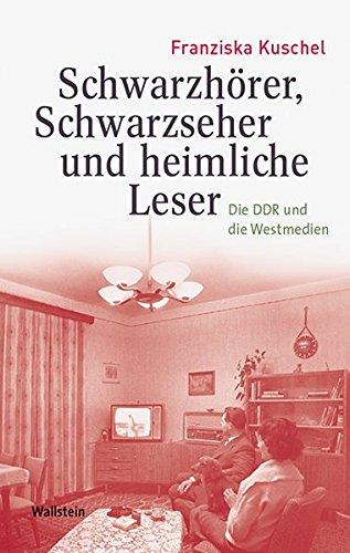 Schwarzhörer, Schwarzseher und heimliche Leser: Die DDR und die Westmedien (Medien und Gesellschaftswandel im 20. Jahrhundert)