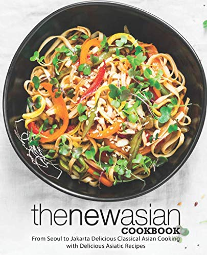 The New Asian Cookbook: From Seoul to Jakarta Delicious Classical Asian Cooking with Delicious Asiatic Recipes by BookSumo Press