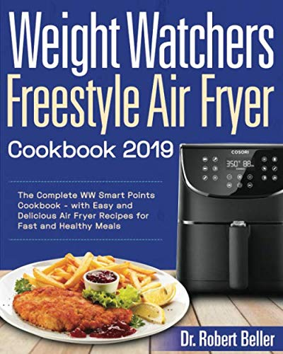 Weight Watchers Freestyle Air Fryer Cookbook #2019: The Complete WW Smart Points Cookbook - with Easy and Delicious Air Fryer Recipes for Fast and Healthy Meals by Dr Robert Beller
