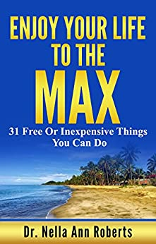 Enjoy Your Life To The Max: 31 Free Or Inexpensive Things You Can Do by [Roberts, Dr. Nella Ann]