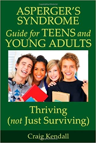 Aspergers Syndrome Guide For Teens And Young Adults Thriving Not Just Surviving Craig Kendall 9780984110315 Amazon Books