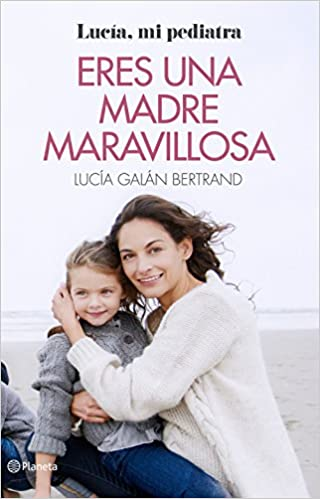 Eres Una Madre Maravillosa: La Maternidad Como Nunca Te La Habían Contado por Lucía Galán Bertrand