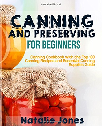 Canning and Preserving for Beginners: Canning Cookbook with the Top 100 Canning Recipes and Essential Canning Supplies Guide by Natalie Jones