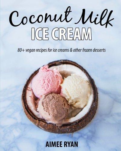 Coconut Milk Ice Cream: Vegan & Grain-free Ice Creams & Frozen Treats - Made Using Coconut Milk ()