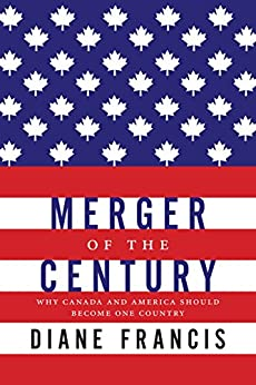 Merger Of The Century: Why Canada and America Should Become One Country by [Francis, Diane]