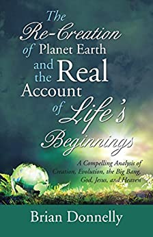 The Re-Creation of Planet Earth and the Real Account of Life's Beginnings: A Compelling Analysis of Creation, Evolution, the Big Bang, God, Jesus, and Heaven (English Edition) de [Brian Donnelly]