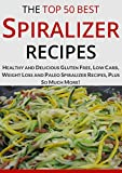 Spiralizer Recipe Book: The Top Most Healthy and Delicious Gluten-Free, Low-Carb, Weight-Loss, Paleo and Holiday Spiralizer Recipes for a Healthy Lifestyle (Top 50 Healthy Recipes Book 2)