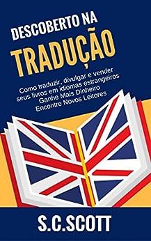 Descoberto Na Tradução: Como Traduzir, Divulgar E Vender Seus Livros Em Idiomas Estrangeiros (Portuguese Edition) by [S. C. Scott]