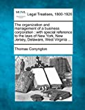 The organization and management of a business corporation : with special reference to the laws of New York, New Jersey, Delaware, West Virginia ..., Thomas Conyngton, 1240073291