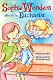 Sophie Wonders about Eucharist, Debby Bradley, 0764823396