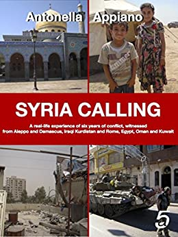 SYRIA CALLING: A real-life experience of six years of conflict, witnessed from Aleppo and Damascus, Iraqi Kurdistan and Rome, Egypt, Oman and Kuwait by [Appiano, Antonella]