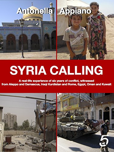 SYRIA CALLING: A real-life experience of six years of conflict, witnessed from Aleppo and Damascus, Iraqi Kurdistan and Rome, Egypt, Oman and Kuwait