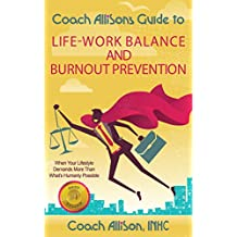 Coach Allison's Guide to Life-Work Balance and Burnout Prevention: When Your Lifestyle Demands More Than What's Humanly Possible