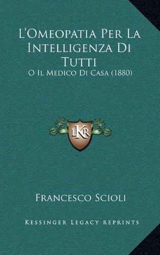L'Omeopatia Per La Intelligenza Di Tutti: O Il Medico Di Casa (1880) (Italian Edition) PDF