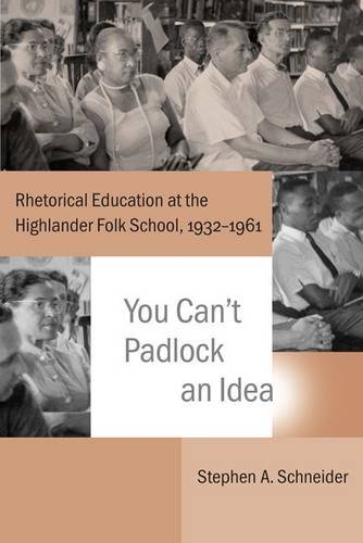 You Can't Padlock an Idea: Rhetorical Education at the Highlander Folk School, 1932–1961 (Studies in Rhetoric/Communication)