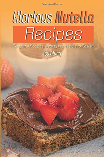 Glorious Nutella Recipes: Delightful Recipes, Nearly Impossible to Resist! by Ted Alling