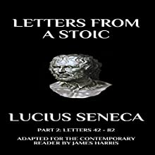 Letters from a Stoic: Part 2 (Letters 42 - 82): Adapted for the Contemporary Reader Audiobook by Lucius Seneca, James Harris Narrated by Greg Douras