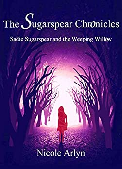 Sadie Sugarspear and the Weeping Willow (The Sadie Sugarspear Chronicles Book 1) by [Arlyn, Nicole]