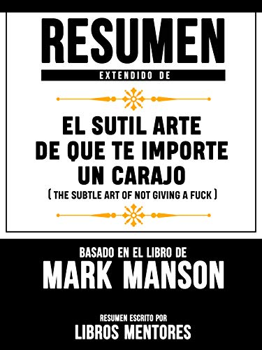 Resumen Extendido De El Sutil Arte De Que Te Importe Un Carajo (The Subtle Art Of Not Giving A Fuck) – Basado En El Libro De Mark Ma