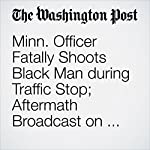 Minn. Officer Fatally Shoots Black Man during Traffic Stop; Aftermath Broadcast on Facebook | Michael E. Miller,Wesley Lowery,Lindsey Bever