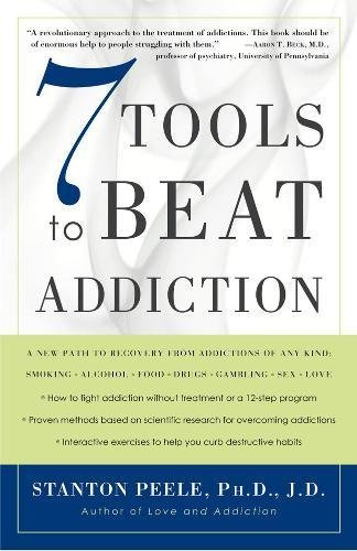 7 Tools to Beat Addiction: A New Path to Recovery from Addictions of Any Kind: Smoking, Alcohol, Food, Drugs, Gambling, Sex, Love