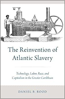 The Reinvention of Atlantic Slavery: Technology, Labor, Race, and Capitalism in the Greater Caribbean