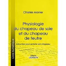 Physiologie du chapeau de soie et du chapeau de feutre: Instruction pour acheter son chapeau (French Edition)